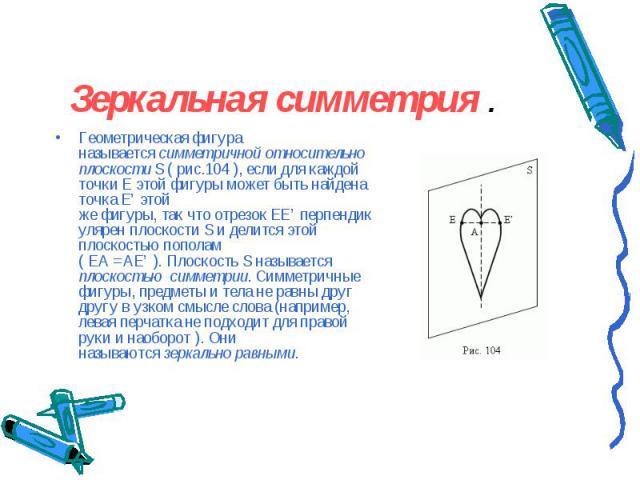 Геометрическая фигура называетсясимметричнойотносительно плоскостиS(рис.104), если для каждой точкиEэтой фигурыможет быть найдена точкаE'этой жефигуры,такчтоот…