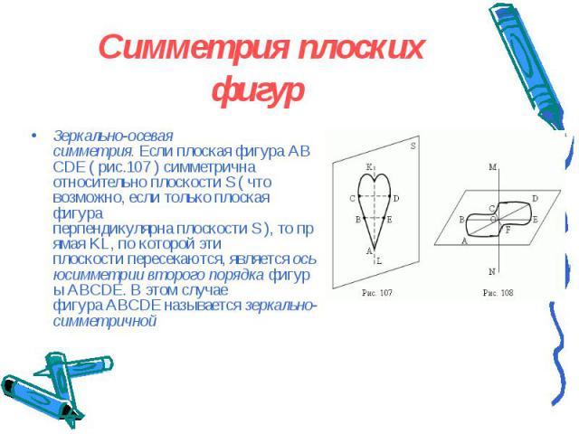 Зеркально-осевая симметрия.ЕслиплоскаяфигураABCDE( рис.107 ) симметрична относительно плоскостиS( что возможно,еслитолькоплоская фигура перпендикулярнаплоскостиS),то…