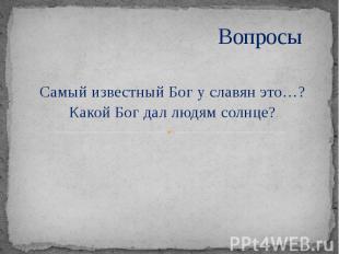 Вопросы Самый известный Бог у славян это…? Какой Бог дал людям солнце?