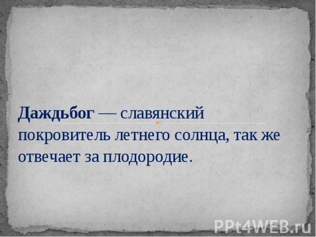 Даждьбог — славянский покровитель летнего солнца, так же отвечает за плодородие.
