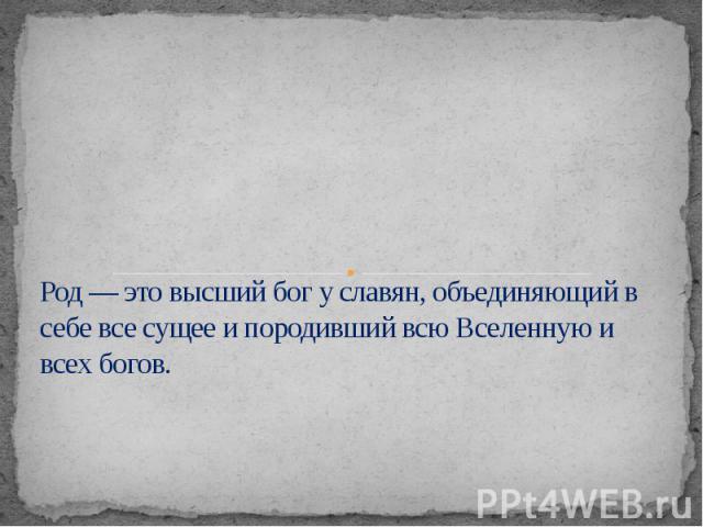 Род — это высший бог у славян,объединяющий в себе все сущее и породивший всю Вселенную и всех богов.