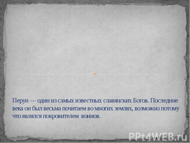 Перун — один из самых известных славянских Богов. Последние века он был весьма почитаем во многих землях, возможно потому что являлся покровителем воинов.