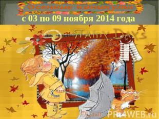 с 03 по 09 ноября 2014 года
