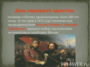 День народного единства- посвящен событию, произошедшему более 400 лет назад . В