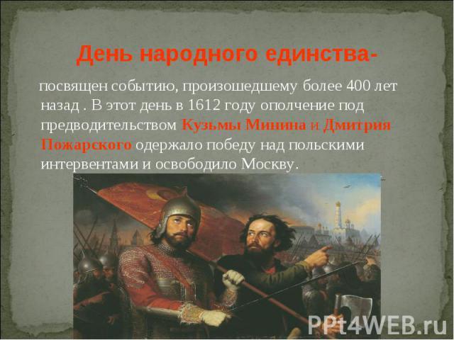 День народного единства- посвящен событию, произошедшему более 400 лет назад . В этот день в 1612 году ополчение под предводительством Кузьмы Минина и Дмитрия Пожарского одержало победу над польскими интервентами и освободило Москву.