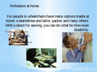 For people in wheelchairs have many options trades at home: a seamstress and tai