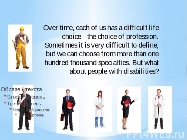 Over time, each of us has a difficult life choice - the choice of profession. Sometimes it is very difficult to define, but we can choose from more than one hundred thousand specialties. But what about people with disabilities?