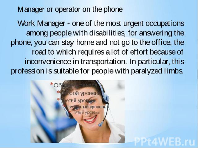 Work Manager - one of the most urgent occupations among people with disabilities, for answering the phone, you can stay home and not go to the office, the road to which requires a lot of effort because of inconvenience in transportation. In particul…