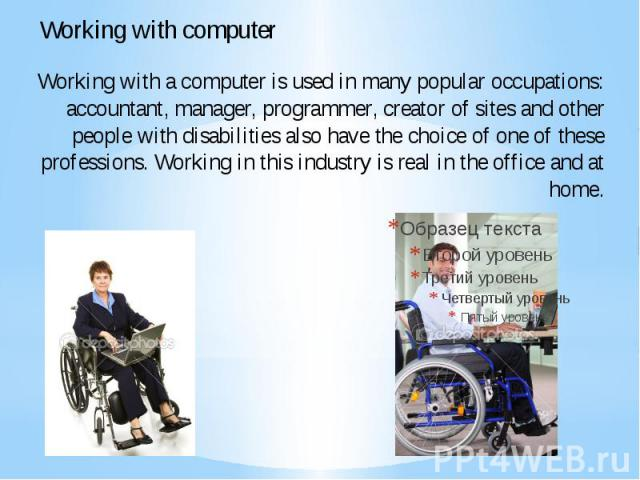 Working with a computer is used in many popular occupations: accountant, manager, programmer, creator of sites and other people with disabilities also have the choice of one of these professions. Working in this industry is real in the office and at home.