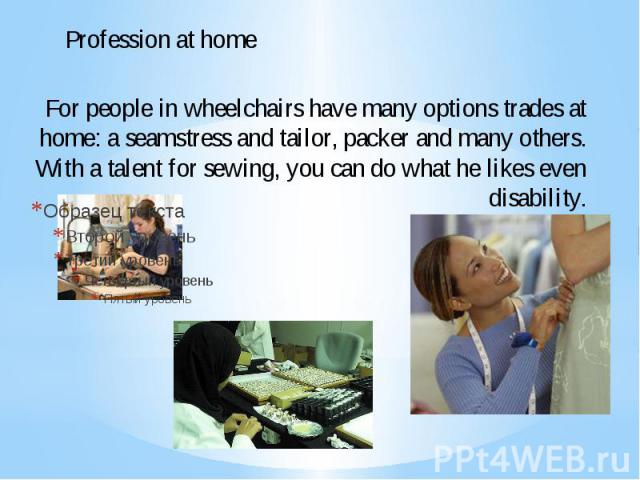 For people in wheelchairs have many options trades at home: a seamstress and tailor, packer and many others. With a talent for sewing, you can do what he likes even disability.