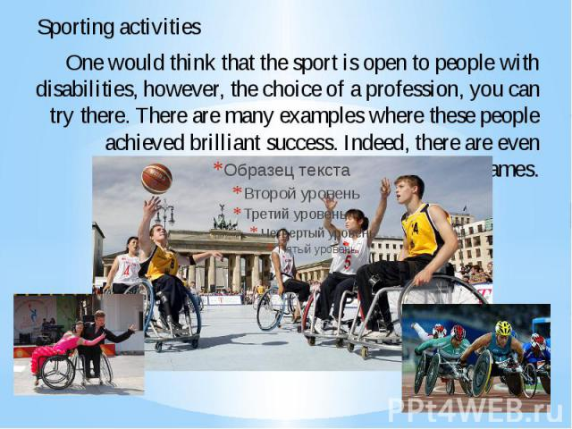 One would think that the sport is open to people with disabilities, however, the choice of a profession, you can try there. There are many examples where these people achieved brilliant success. Indeed, there are even Paralympic Games.