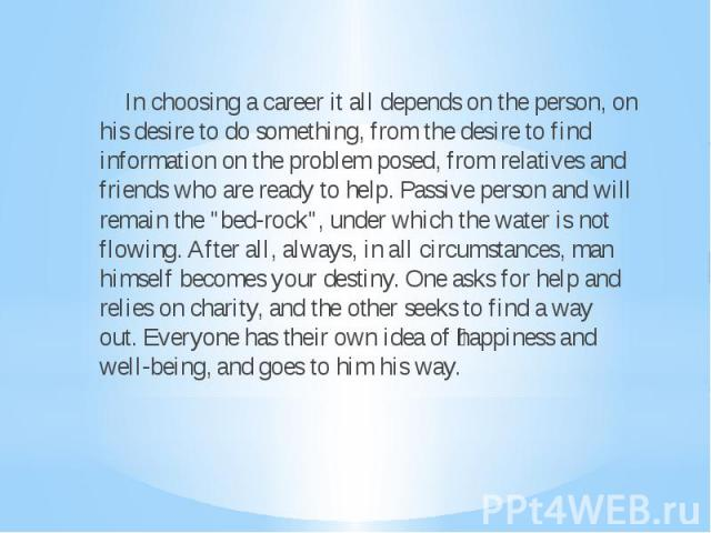 """In choosing a career it all depends on the person, on his desire to do something, from the desire to find information on the problem posed, from relatives and friends who are ready to help. Passive person and will remain the """"bed-rock"""", un…"""