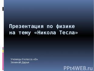 Презентация по физикена тему «Никола Тесла»Ученицы 9 класса «В»Зениной Дарьи