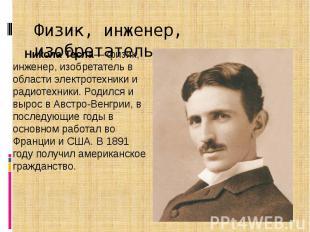 Физик, инженер, изобретатель Никола Тесла— физик, инженер, изобретатель в област
