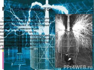 Переменный ток С 1889 года Никола Тесла приступил к исследованиям токов высокой