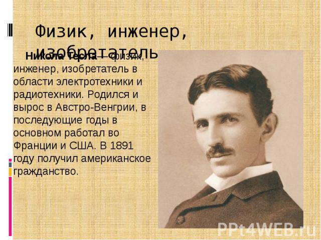 Физик, инженер, изобретатель Никола Тесла— физик, инженер, изобретатель в области электротехники и радиотехники. Родился и вырос в Австро-Венгрии, в последующие годы в основном работал во Франции и США. В 1891 году получил американское гражданство.