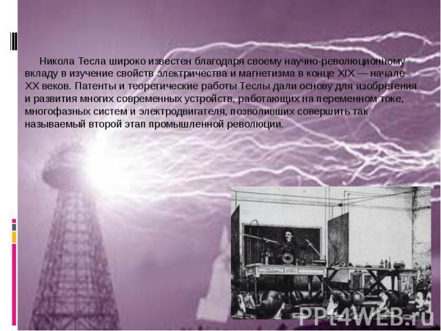 Никола Тесла широко известен благодаря своему научно-революционному вкладу в изучение свойств электричества и магнетизма в конце XIX— начале XX веков. Патенты и теоретические работы Теслы дали основу для изобретения и развития многих современн…