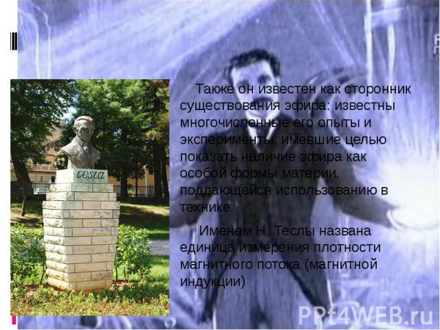 Также он известен как сторонник существования эфира: известны многочисленные его опыты и эксперименты, имевшие целью показать наличие эфира как особой формы материи, поддающейся использованию в технике. Именем Н. Теслы названа единица измерения плот…