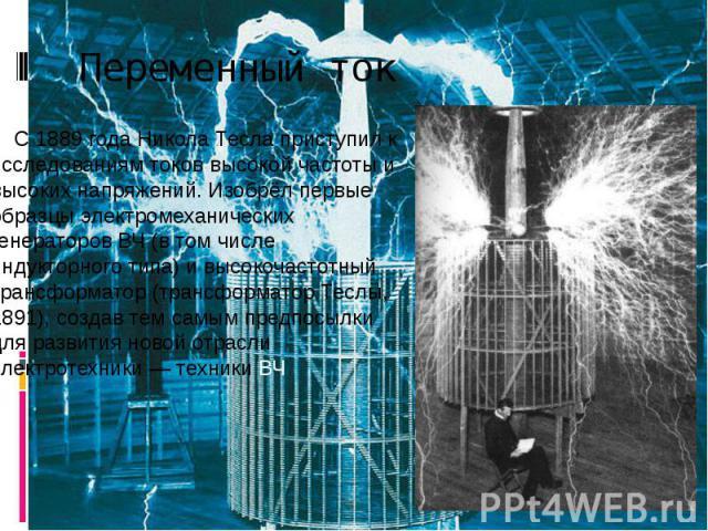 Переменный ток С 1889 года Никола Тесла приступил к исследованиям токов высокой частоты и высоких напряжений. Изобрёл первые образцы электромеханических генераторов ВЧ (в том числе индукторного типа) и высокочастотный трансформатор (трансформатор Те…