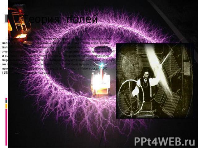 Теория полей 12 октября 1887 года Тесла дал строгое научное описание сути явления вращающегося магнитного поля. 1 мая 1888 года Тесла получил свои основные патенты на изобретение многофазных электрических машин (в том числе асинхронного электродвига…