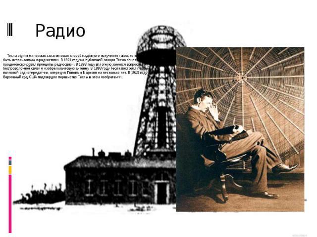 Радио Тесла одним из первых запатентовал способ надёжного получения токов, которые могут быть использованы в радиосвязи. В 1891 году на публичной лекции Тесла описал и продемонстрировал принципы радиосвязи. В 1893 году вплотную занялся вопросами бес…