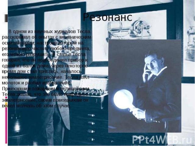 Резонанс В одном из научных журналов Тесла рассказывал об опытах с механическим осциллятором, настроив который на резонансную частоту любого предмета, его можно разрушить. В статье Тесла говорил, что он подсоединил прибор к одной из балок дома, чере…