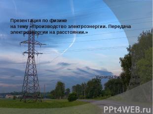 Презентация по физикена тему «Производство электроэнергии. Передача электроэнерг