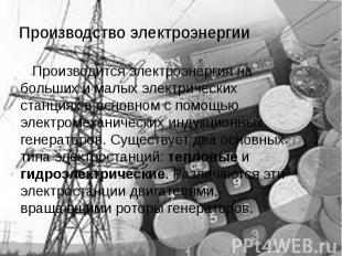 Производство электроэнергии Производится электроэнергия на больших и малых элект