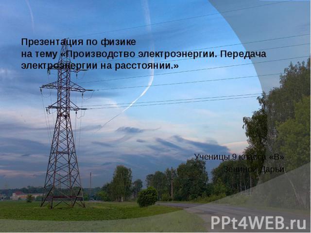 Презентация по физикена тему «Производство электроэнергии. Передача электроэнергии на расстоянии.»Ученицы 9 класса «В»Зениной Дарьи