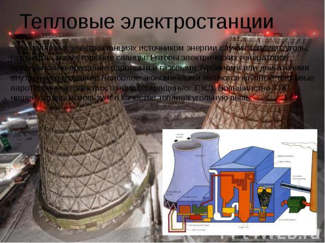 Тепловые электростанции На тепловых электростанциях источником энергии служит топливо: уголь, газ, нефть, мазут, горючие сланцы. Роторы электрических генераторов приводятся во вращение паровыми и газовыми турбинами или двигателями внутреннего сгоран…