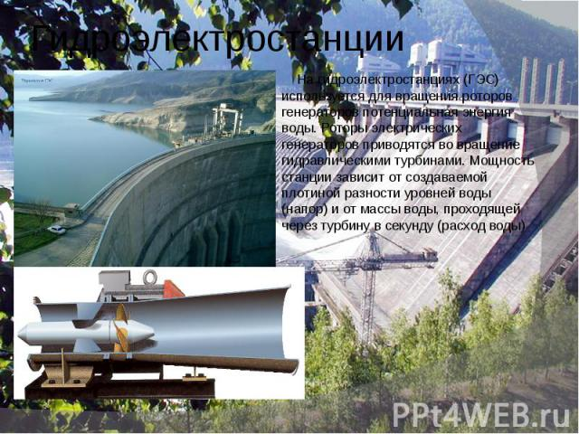 Гидроэлектростанции На гидроэлектростанциях (ГЭС) используется для вращения роторов генераторов потенциальная энергия воды. Роторы электрических генераторов приводятся во вращение гидравлическими турбинами. Мощность станции зависит от создаваемой пл…