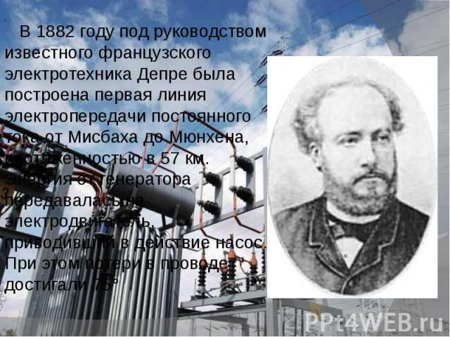 В 1882 году под руководством известного французского электротехника Депре была построена первая линия электропередачи постоянного тока от Мисбаха до Мюнхена, протяженностью в 57 км. Энергия от генератора передавалась на электродвигатель, приводивший…