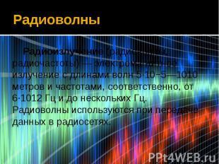 Радиоволны Радиоизлучение (радиоволны, радиочастоты) — электромагнитное излучени