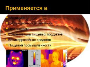 Применяется в МедицинеДистанционном управленииПри покраскеСтерилизации пищевых п