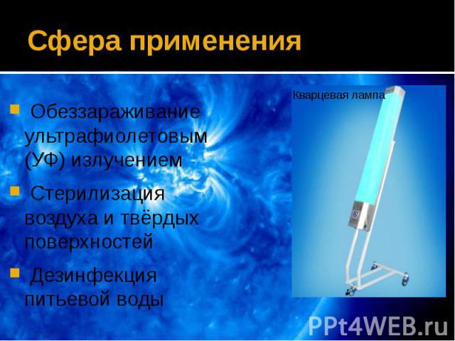 Сфера применения Обеззараживание ультрафиолетовым (УФ) излучением Стерилизация воздуха и твёрдых поверхностей Дезинфекция питьевой воды
