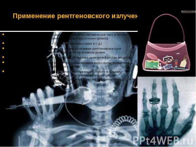 Применение рентгеновского излученияПри помощи рентгеновских лучей можно «просветить» человеческое тело и получить изображение костей, а в современных приборах и внутренних органовВыявление дефектов в изделиях (рельсах, сварочных швах ит.…