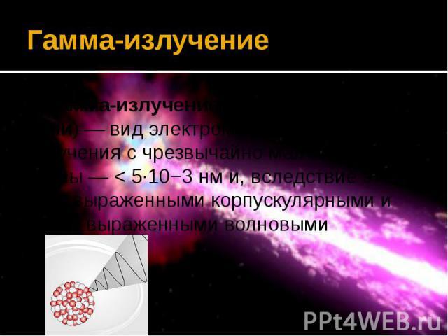 Гамма-излучение Гамма-излучение (гамма-лучи, γ-лучи)— вид электромагнитного излучения с чрезвычайно малой длиной волны— < 5·10−3нм и, вследствие этого, ярко выраженными корпускулярными и слабо выраженными волновыми свойствами.