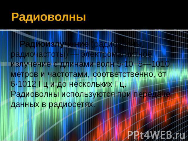 Радиоволны Радиоизлучение (радиоволны, радиочастоты) — электромагнитное излучение с длинами волн 5·10−5—1010 метров и частотами, соответственно, от 6·1012 Гц и до нескольких Гц. Радиоволны используются при передаче данных в радиосетях.