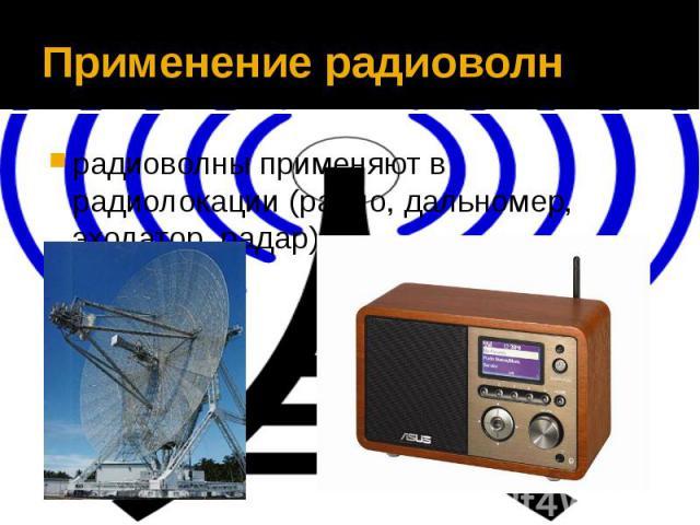 Применение радиоволнрадиоволны применяют в радиолокации (радио, дальномер, эхолатор, радар)