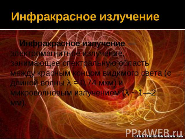 Инфракрасное излучение Инфракрасное излучение— электромагнитное излучение, занимающее спектральную область между красным концом видимого света (с длиной волны λ = 0,74 мкм) и микроволновым излучением (λ ~ 1—2 мм).
