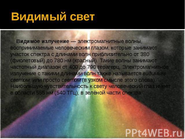 Видимый свет Видимое излучение— электромагнитные волны, воспринимаемые человеческим глазом, которые занимают участок спектра с длинами волн приблизительно от 380 (фиолетовый) до 780 нм (красный). Такие волны занимают частотный диапазон от 400 …