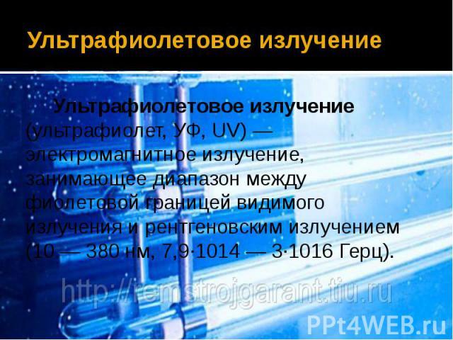 Ультрафиолетовое излучение Ультрафиолетовое излучение (ультрафиолет, УФ, UV)— электромагнитное излучение, занимающее диапазон между фиолетовой границей видимого излучения и рентгеновским излучением (10— 380 нм, 7,9·1014— 3·1016 Герц).