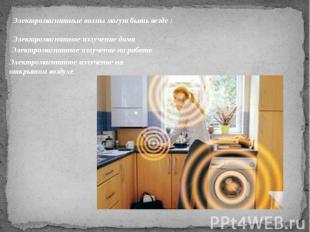 Электромагнитные волны могут быть везде :Электромагнитное излучение дома