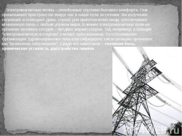 Электромагнитные волны – неизбежные спутники бытового комфорта. Они пронизывают пространство вокруг нас и наши тела: источники ЭМ-излучения согревают и освещают дома, служат для приготовления пищи, обеспечивают мгновенную связь с любым уголком мир…