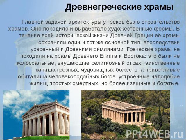Древнегреческие храмыГлавной задачейархитектурыу греков было строительство храмов. Оно породило и выработало художественные формы. В течение всей исторической жизни Древней Греции её храмы сохраняли один и тот же основной тип, впоследств…