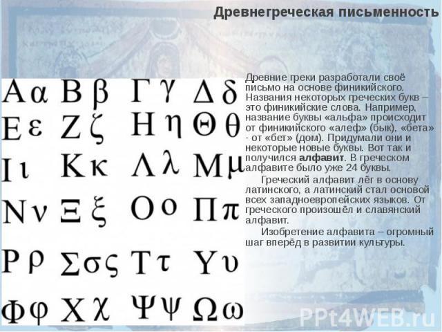 Древнегреческая письменностьДревние греки разработали своё письмо на основе финикийского. Названия некоторых греческих букв – это финикийские слова. Например, название буквы «альфа» происходит от финикийского «алеф» (бык), «бета» - от «бет» (дом). П…