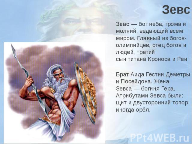 ЗевсЗевс—бог неба, грома и молний, ведающий всем миром. Главный избогов-олимпийцев, отец богов и людей, третий сынтитанаКроносаиРеи БратАида,Гестии,ДеметрыиПосейдона. Жена Зевса— боги…