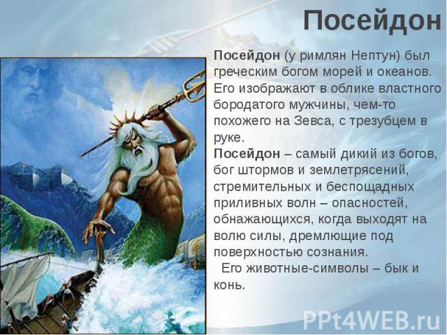 ПосейдонПосейдон(у римлян Нептун) был греческим богом морей и океанов. Его изображают в облике властного бородатого мужчины, чем-то похожего на Зевса, с трезубцем в руке.Посейдон– самый дикий из богов, бог штормов и землетрясений, …