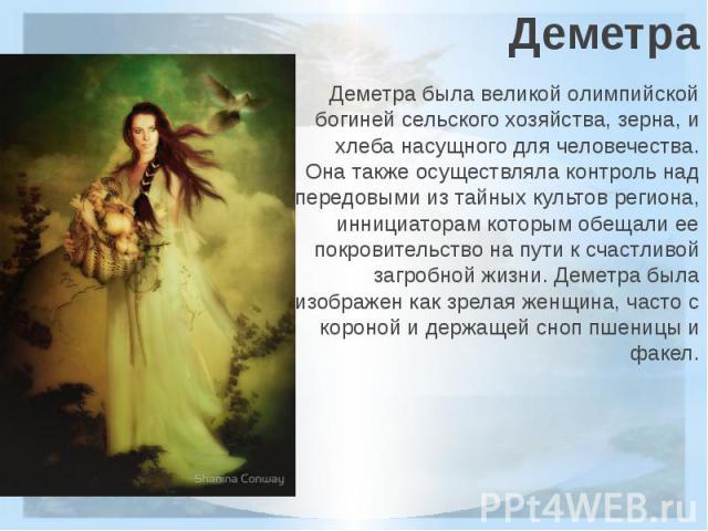ДеметраДеметра была великой олимпийской богиней сельского хозяйства, зерна, и хлеба насущного для человечества. Она также осуществляла контроль над передовыми из тайных культов региона, иннициаторам которым обещали ее покровительство на пути к счаст…