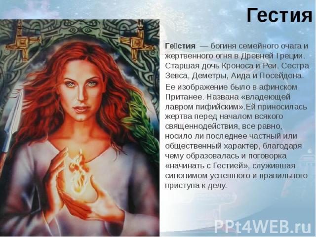 ГестияГестия—богинясемейного очага и жертвенного огня в Древней Греции. Старшая дочьКроносаиРеи. Сестра Зевса,Деметры,АидаиПосейдона.Ее изображение было в афинском Пританее. Названа «…